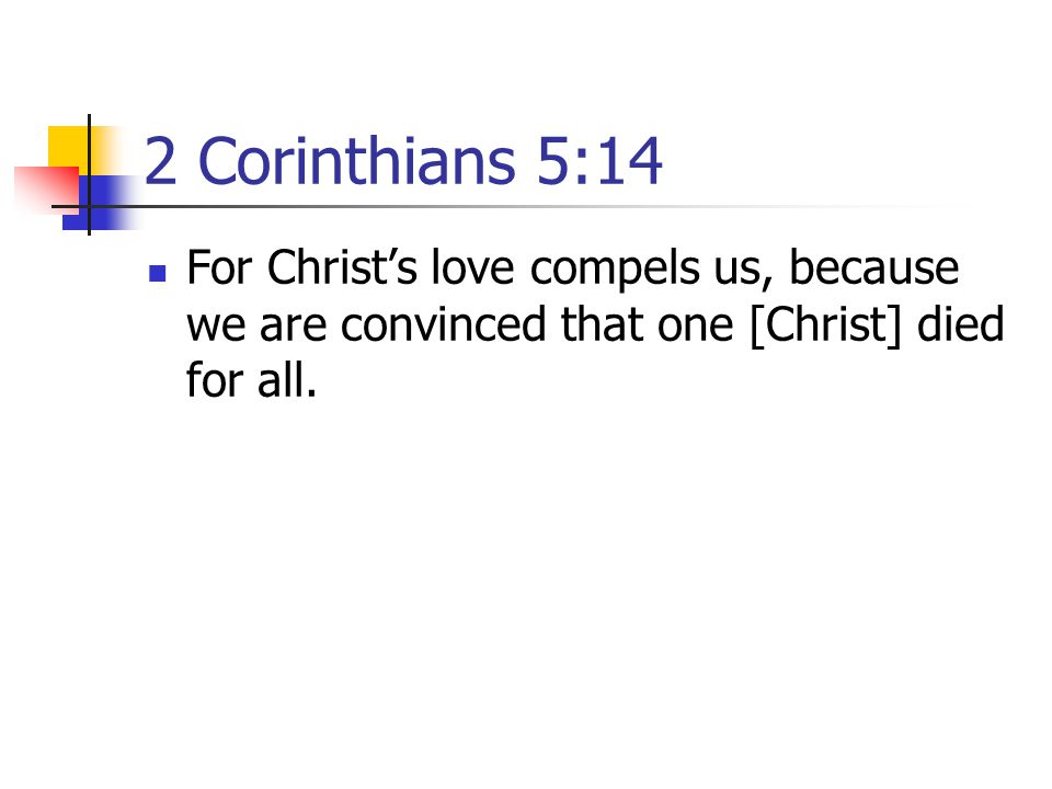 2 Corinthians 5:14 For Christ's love compels us, because we are convinced that one [Christ] died for all.